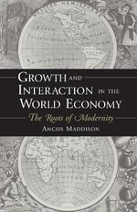 Growth and Interaction in the World Economy : The Roots of Modernity - Angus Maddison