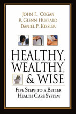 Healthy, Wealthy, and Wise : A Patient-centered Plan for Reforming America's Health Care System - John F. Cogan