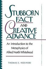 Stubborn Fact and Creative Advance : An Introduction to the Metaphysics of Alfred North Whitehead :  An Introduction to the Metaphysics of Alfred North Whitehead - Thomas E. Hosinki