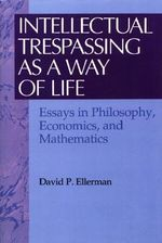 Intellectual Trespassing As a Way of Life : Essays in Philosophy, Economics, and Mathematics :  Essays in Philosophy, Economics, and Mathematics - David P. Ellerman