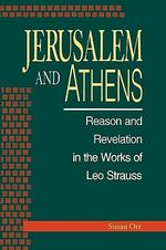 Jerusalem and Athens : Reason and Revelation in the Works of Leo Strauss :  Reason and Revelation in the Works of Leo Strauss - Susan Orr