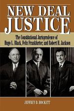 New Deal Justice : The Constitutional Jurisprudence of Hugo L. Black, Felix Frankfurter, and Robert H. Jackson :  The Constitutional Jurisprudence of Hugo L. Black, Felix Frankfurter, and Robert H. Jackson - Jeffrey D. Hockett