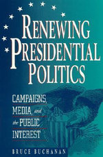 Renewing Presidential Politics : Campaigns, Media and the Public Interest :  Campaigns, Media and the Public Interest - Bruce Buchanan
