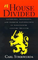 A House Divided : Catholics, Socialists, and Flemish Nationalists in Nineteenth-Century Belgium - Carl Strikwerda
