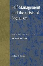 Self-management and the Crisis of Socialism : The Rose in the Fist of the Present - Michael W. Howard