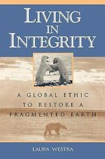 Living in Integrity : A Global Ethic to Restore a Fragmented Earth - Laura Westra