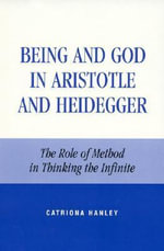 Being and God in Aristotle and Heidegger : The Role of Method in Thinking the Infinite :  The Role of Method in Thinking the Infinite - Catriona Hanley
