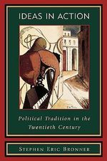 Ideas in Action : Political Tradition in the Twentieth Century - Stephen Eric Bronner
