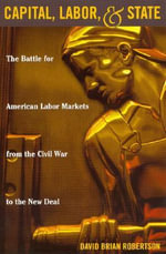 Capital, Labor, and State : The Battle for American Labor Markets from the Civil War to the New Deal - David Brian Robertson