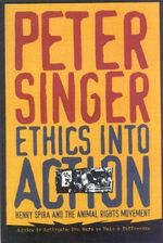 Ethics into Action : Henry Spira and the Animal Rights Movement - Peter Singer