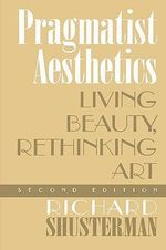 Pragmatist Aesthetics : Living Beauty, Rethinking Art - Richard Shusterman
