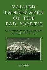 Valued Landscapes of the Far North : A Geographic Journey Through Denali National Park - Eugene J. Palka