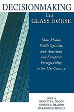 Decisionmaking in a Glass House : Mass Media, Public Opinion and American and European Foreign Policy in the 21st Century