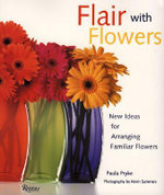 Flair with Flowers : New Ideas for Arranging Familiar Flowers :  New Ideas for Arranging Familiar Flowers - Paula Pryke