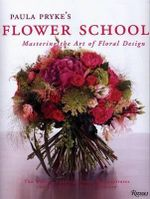 Paula Pryke's Flower School : Mastering the Art of Floral Design - Paula Pryke