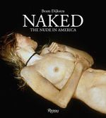 Naked : The Nude in America - Bram Dijkstra