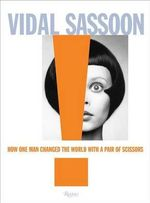 Vidal Sassoon : How One Man Changed the World with a Pair of Scissors - Vidal Sassoon