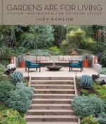 Garden Living : Designing Outdoor Spaces to Gather, Cook, Play, and Relax - Judy Kameon