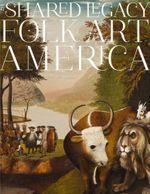 A Shared Legacy : Folk Art in America - Cynthia G. Falk