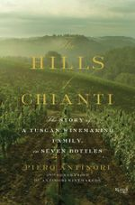 The Hills of Chianti : The Story of a Tuscan Winemaking Family, in Seven Bottles - Piero Antinori