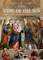 In the Name of the Son : The Life of Jesus in Art, from the Nativity to the Passion - Vittorio Sgarbi