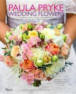 Paula Pryke : Weddings: Bouquets and Floral Arrangements for the Most Memorable and Perfect Wedding Day - Paula Pryke