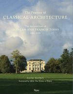 Practice of Classical Architecture : The Architecture of Quinlan and Francis Terry, 2005-2015 - David Watkin