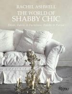 The World of Shabby Chic : Beautiful Homes, My Story and Vision - Rachel Ashwell