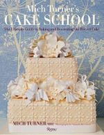 Mich Turner's Cake School : The Ultimate Guide to Baking and Decorating the Perfect Cake - Mich Turner