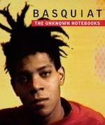 Basquiat : The Unknown Notebooks - Tricia Laughlin Bloom
