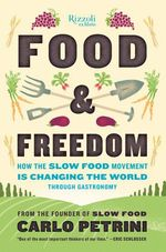 Food and Freedom : How the Slow Food Movement is Creating Change Around the World Through Gastronomy - Carlo Petrini