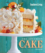 The Southern Cake Book : Easy Sheets, Scrumptious Minis, and Luscious Layers from the South's Most Trusted Kitchen - Southern Living