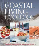 The Coastal Living Cookbook : The Ultimate Recipe Collection for People Who Love the Coast