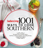 Southern Living 1,001 Ways to Cook Southern : The Ultimate Treasury of Southern Classics - Of Southern Living Magazine Editors