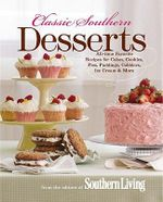 Classic Southern Desserts : All-Time Favorite Recipes for Cakes, Cookies, Pies, Puddings, Cobblers, Ice Cream & More