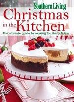 Christmas in the Kitchen : The Ultimate Guide to Cooking for the Holidays - Southern Living