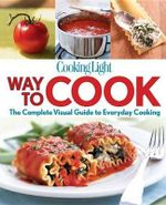 Cooking Light Way to Cook : The Complete Visual Guide to Everyday Cooking - Cooking Light