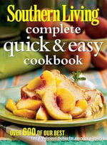 Complete Quick & Easy Cookbook : Over 600 of Our Best Fast & Delicious Dishes for Everyday Suppers - Southern Living