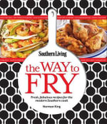 Southern Living the Way to Fry : Fresh, Fabulous Recipes for the Modern Southern Cook - Editors of Southern Living Magazine