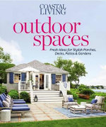 Coastal Living Outdoor Spaces : Fresh Ideas for Stylish Porches, Decks, Patios & Gardens - Editors of Coastal Living Magazine