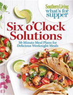 Southern Living What's for Supper: Six O'Clock Solutions : 30-Minute Meal Plans for Delicious Weeknight Meals - Editors of Southern Living Magazine