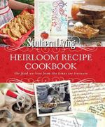 Southern Living Heirloom Recipe Cookbook : The Food We Love from the Times We Treasure - The Editors of Southern Living Magazine
