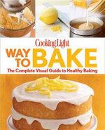 Cooking Light Way to Bake : The Complete Visual Guide to Light Baking - Cooking Light Magazine