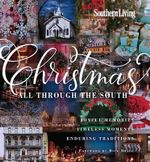 Southern Living Christmas All Through the South : Joyful Memories, Timeless Moments, Enduring Traditions - The Editors of Southern Living Magazine