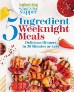 Southern Living What's for Supper: 5-Ingedient Weeknight Meals : Home-Cooked, Super-Simple Recipes Ready in Just 30 Minutes - The Editors of Southern Living Magazine