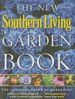 The New Southern Living Garden Book : The Ultimate Guide to Gardening - The Editors of Southern Living Magazine
