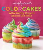 Simply Sweet Colorcakes : Tie-Dyed, Rainbow, and Surprise-Inside Desserts That Anyone Can Make - Simply Sweet