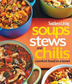 Southern Living Soups, Stews & Chili : Bowl Food from the South's Most Trusted Kitchen - The Editors of Southern Living Magazine