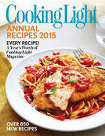 Cooking Light Annual Recipes 2015 : Every Recipe-A Year's Worth of Cooking Light Magazine - Cooking Light Magazine