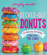 Simply Sweet Decked-Out Donuts : 125 Over-The-Top Treats That Take the Cake! - The Editors of Simply Sweet
